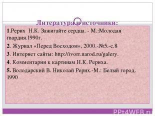 Литература и источники: 1.Рерих Н.К. Зажигайте сердца. - М.:Молодая гвардия.1990