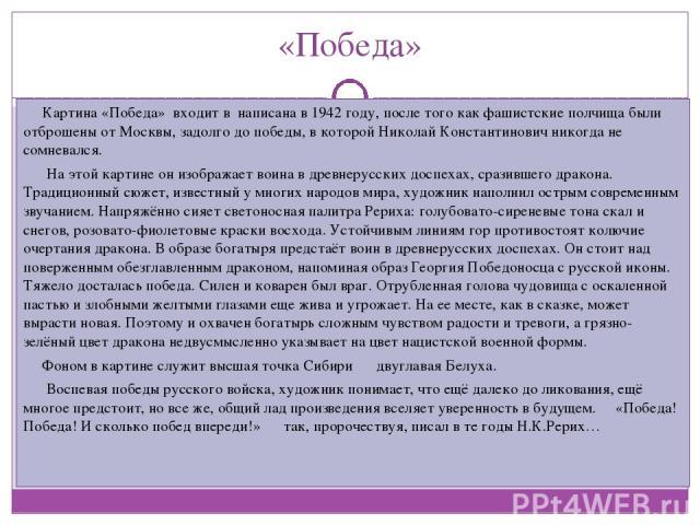 «Победа» Картина «Победа» входит в написана в 1942 году, после того как фашистские полчища были отброшены от Москвы, задолго до победы, в которой Николай Константинович никогда не сомневался. На этой картине он изображает воина в древнерусских доспе…