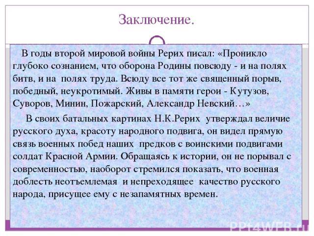 Заключение. В годы второй мировой войны Рерих писал: «Проникло глубоко сознанием, что оборона Родины повсюду - и на полях битв, и на полях труда. Всюду все тот же священный порыв, победный, неукротимый. Живы в памяти герои - Кутузов, Суворов, Минин,…