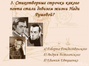 3. Стихотворные строчки какого поэта стали девизом жизни Нади Рушевой? а) Роберт