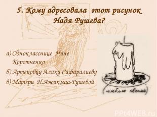 5. Кому адресовала этот рисунок Надя Рушева? а) Однокласснице Нине Коротченко б)