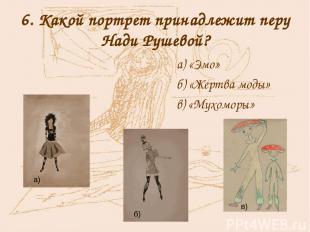 6. Какой портрет принадлежит перу Нади Рушевой? а) «Эмо» б) «Жертва моды» в) «Му