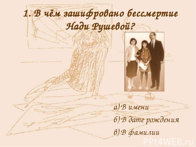 1. В чём зашифровано бессмертие Нади Рушевой? а) В имени б) В дате рождения в) В фамилии
