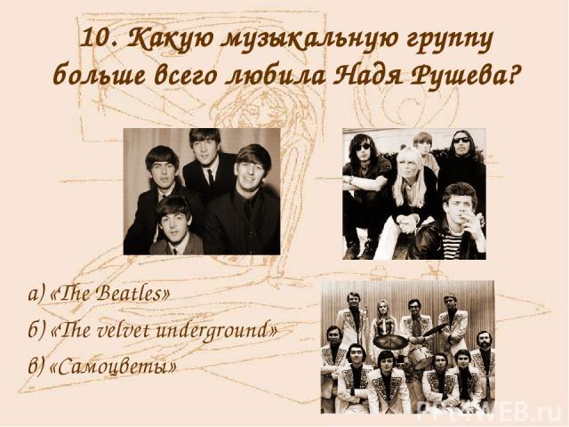 10. Какую музыкальную группу больше всего любила Надя Рушева? а) «The Beatles» б) «The velvet underground» в) «Самоцветы»
