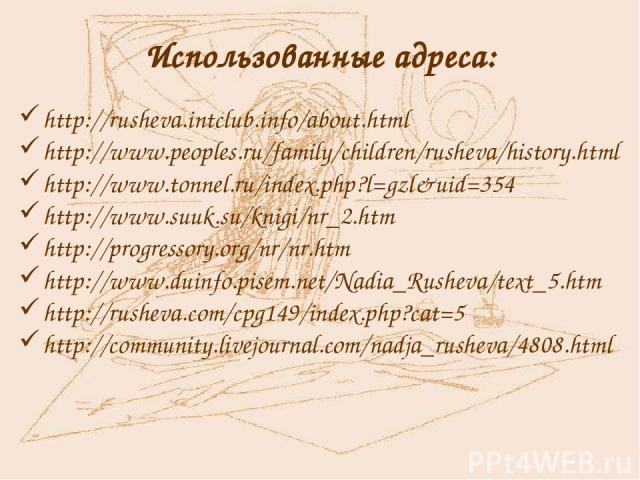 Использованные адреса: http://rusheva.intclub.info/about.html http://www.peoples.ru/family/children/rusheva/history.html http://www.tonnel.ru/index.php?l=gzl&uid=354 http://www.suuk.su/knigi/nr_2.htm http://progressory.org/nr/nr.htm http://www.duinf…