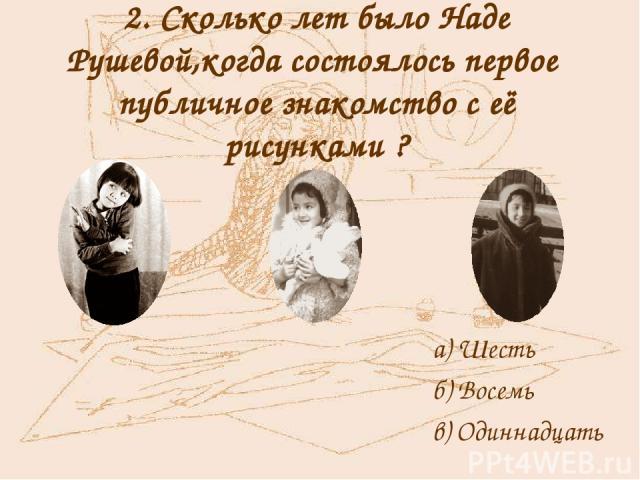 2. Сколько лет было Наде Рушевой,когда состоялось первое публичное знакомство с её рисунками ? а) Шесть б) Восемь в) Одиннадцать