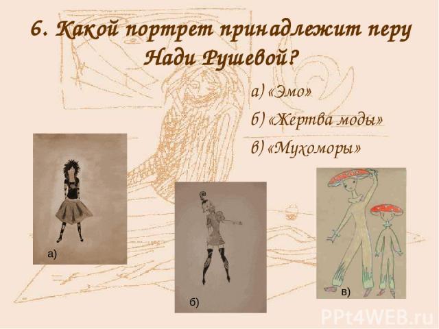 6. Какой портрет принадлежит перу Нади Рушевой? а) «Эмо» б) «Жертва моды» в) «Мухоморы» в) а) б)