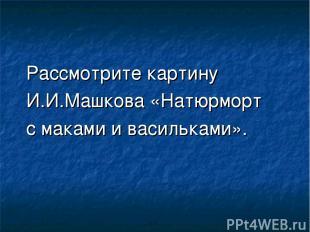 Рассмотрите картину И.И.Машкова «Натюрморт с маками и васильками».