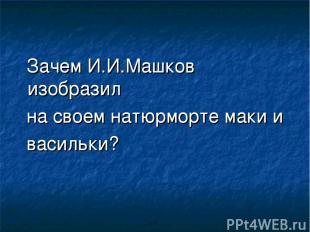 Зачем И.И.Машков изобразил на своем натюрморте маки и васильки?