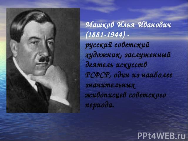 Машков Илья Иванович (1881-1944) - русский советский художник, заслуженный деятель искусств РСФСР, один из наиболее значительных живописцев советского периода.