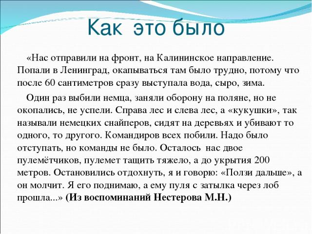Как это было «Нас отправили на фронт, на Калининское направление. Попали в Ленинград, окапываться там было трудно, потому что после 60 сантиметров сразу выступала вода, сыро, зима. Один раз выбили немца, заняли оборону на поляне, но не окопались, не…