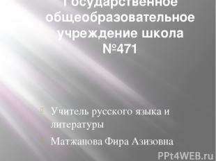 Государственное общеобразовательное учреждение школа №471 Учитель русского языка