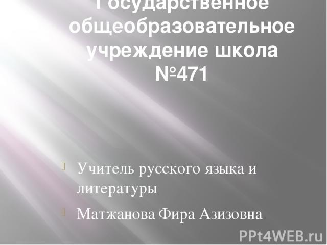 Государственное общеобразовательное учреждение школа №471 Учитель русского языка и литературы Матжанова Фира Азизовна