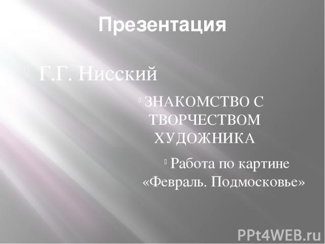 Презентация Г.Г. Нисский ЗНАКОМСТВО С ТВОРЧЕСТВОМ ХУДОЖНИКА Работа по картине «Февраль. Подмосковье»