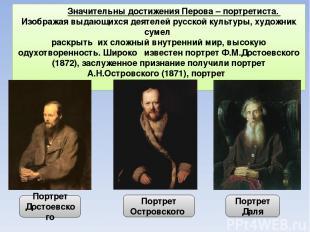 Значительны достижения Перова – портретиста. Изображая выдающихся деятелей русск