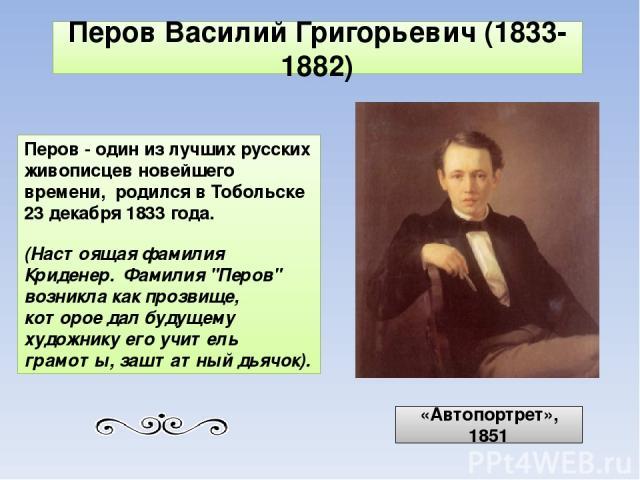 Перов - один из лучших русских живописцев новейшего времени, родился в Тобольске 23 декабря 1833 года. (Настоящая фамилия Криденер. Фамилия