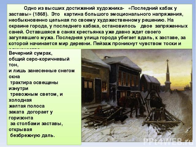 Одно из высших достижений художника- «Последний кабак у заставы» (1868). Это картина большого эмоционального напряжения, необыкновенно цельная по своему художественному решению. На окраине города, у последнего кабака, остановилось двое запряженных с…