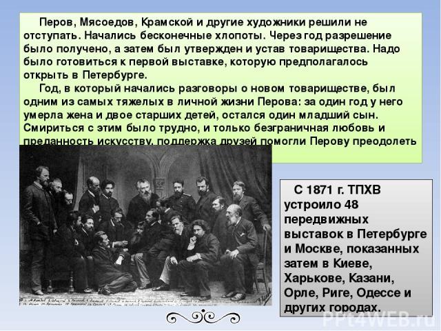 Перов, Мясоедов, Крамской и другие художники решили не отступать. Начались бесконечные хлопоты. Через год разрешение было получено, а затем был утвержден и устав товарищества. Надо было готовиться к первой выставке, которую предполагалось открыть в …