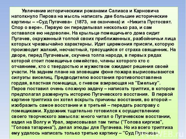 Увлечение историческими романами Салиаса и Карновича натолкнуло Перова на мысль написать две большие исторические картины – «Суд Пугачева» (1873, не окончена) и «Никита Пустосвят. Спор о вере». Первую он переделывал несколько раз, и сам оставался ею…