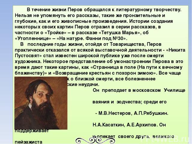 В течение жизни Перов обращался к литературному творчеству. Нельзя не упомянуть его рассказы, такие же пронзительные и глубокие, как и его живописные произведения. Истории создания некоторых своих картин Перов отразил в серии рассказов, в частности …