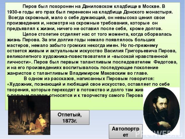 Перов был похоронен на Даниловском кладбище в Москве. В 1930-е годы его прах был перенесен на кладбище Донского монастыря. Всегда скромный, мало о себе думающий, он невысоко ценил свои произведения и, несмотря на скромные требования, которые он пред…
