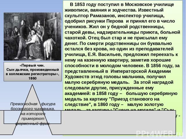 В 1853 году поступил в Московское училище живописи, ваяния и зодчества. Известный скульптор Рамазанов, инспектор училища, одобрил рисунки Перова и принял его в число учеников. Жил он у бедной родственницы, старой девы, надзирательницы приюта, больно…