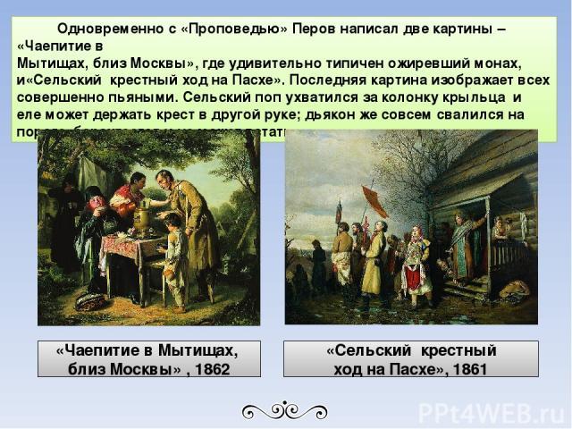 Одновременно с «Проповедью» Перов написал две картины – «Чаепитие в Мытищах, близ Москвы», где удивительно типичен ожиревший монах, и«Сельский крестный ход на Пасхе». Последняя картина изображает всех совершенно пьяными. Сельский поп ухватился за ко…