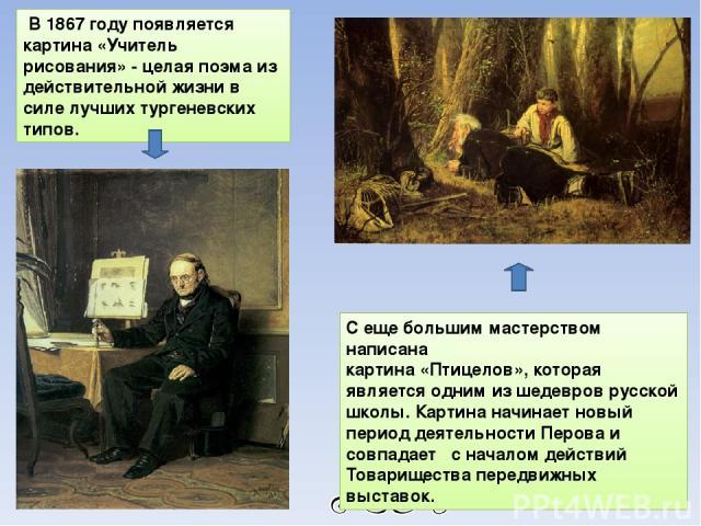 В 1867 году появляется картина «Учитель рисования» - целая поэма из действительной жизни в силе лучших тургеневских типов. С еще большим мастерством написана картина «Птицелов», которая является одним из шедевров русской школы. Картина начинает новы…