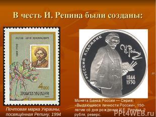 В честь И. Репина были созданы: Почтовая марка Украины, посвящённая Репину, 1994