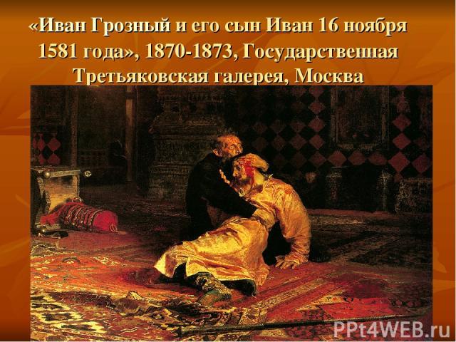 «Иван Грозный и его сын Иван 16 ноября 1581 года», 1870-1873, Государственная Третьяковская галерея, Москва