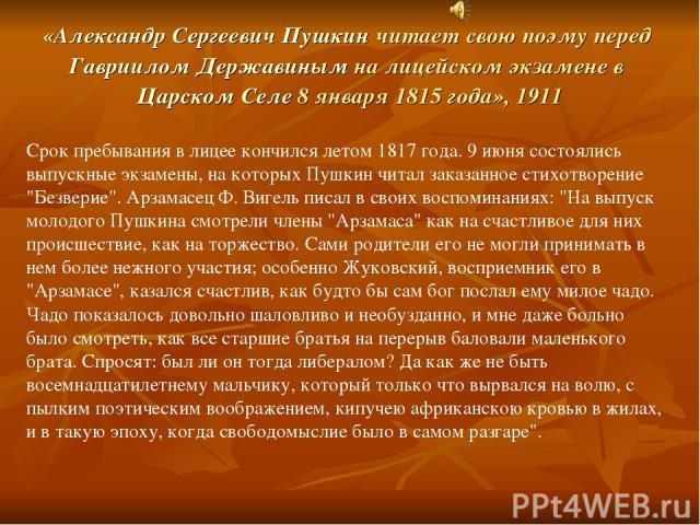 Срок пребывания в лицее кончился летом 1817 года. 9 июня состоялись выпускные экзамены, на которых Пушкин читал заказанное стихотворение