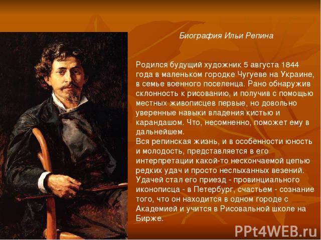Биография Ильи Репина  Родился будущий художник 5 августа 1844 года в маленьком городке Чугуеве на Украине, в семье военного поселенца. Рано обнаружив склонность к рисованию, и получив с помощью местных живописцев первые, но довольно уверенные нав…