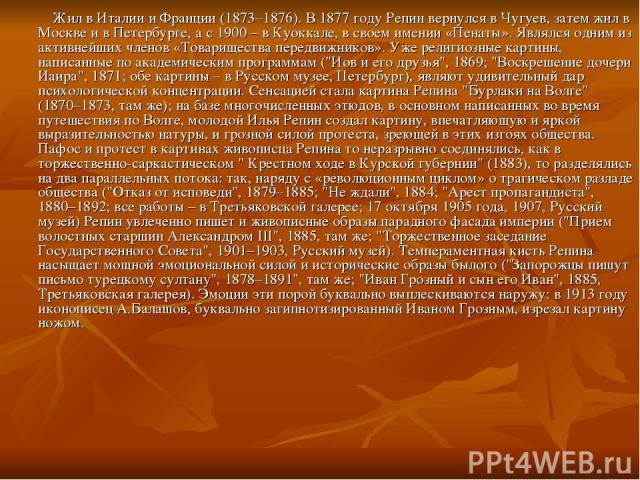 Жил в Италии и Франции (1873–1876). В 1877 году Репин вернулся в Чугуев, затем жил в Москве и в Петербурге, а с 1900 – в Куоккале, в своем имении «Пенаты». Являлся одним из активнейших членов «Товарищества передвижников». Уже религиозные картины, на…