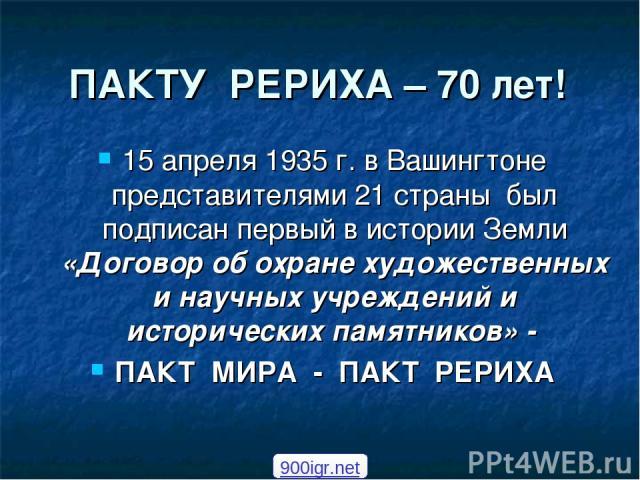 ПАКТУ РЕРИХА – 70 лет! 15 апреля 1935 г. в Вашингтоне представителями 21 страны был подписан первый в истории Земли «Договор об охране художественных и научных учреждений и исторических памятников» - ПАКТ МИРА - ПАКТ РЕРИХА 900igr.net
