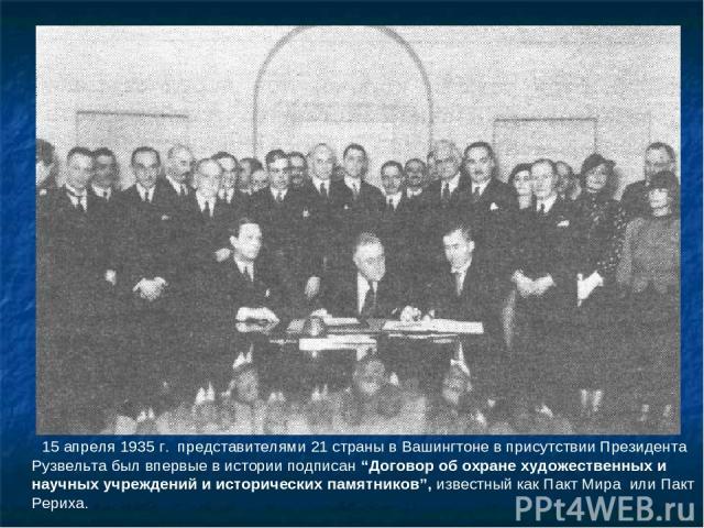 """15 апреля 1935 г. представителями 21 страны в Вашингтоне в присутствии Президента Рузвельта был впервые в истории подписан """"Договор об охране художественных и научных учреждений и исторических памятников"""", известный как Пакт Мира или Пакт Рериха."""