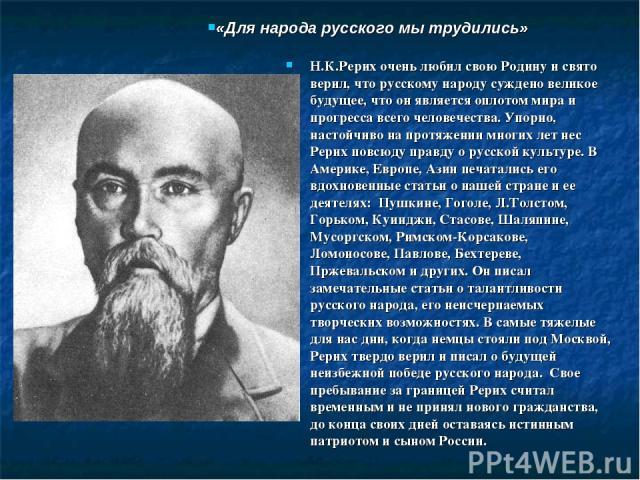 Н.К.Рерих очень любил свою Родину и свято верил, что русскому народу суждено великое будущее, что он является оплотом мира и прогресса всего человечества. Упорно, настойчиво на протяжении многих лет нес Рерих повсюду правду о русской культуре. В Аме…
