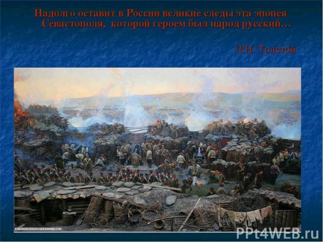 Надолго оставит в России великие следы эта эпопея Севастополя, которой героем был народ русский… Л.Н. Толстой