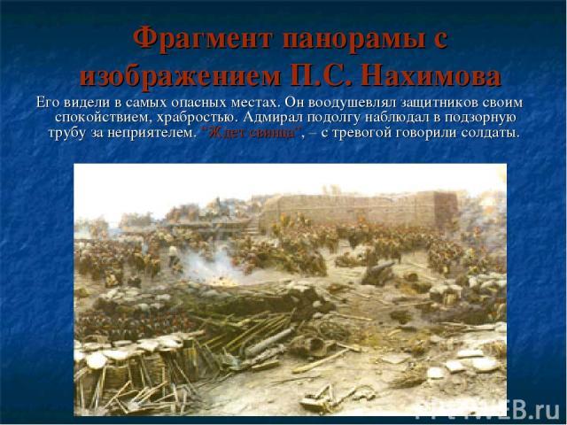 """Фрагмент панорамы с изображением П.С. Нахимова Его видели в самых опасных местах. Он воодушевлял защитников своим спокойствием, храбростью. Адмирал подолгу наблюдал в подзорную трубу за неприятелем. """"Ждет свинца"""", – с тревогой говорили солдаты."""