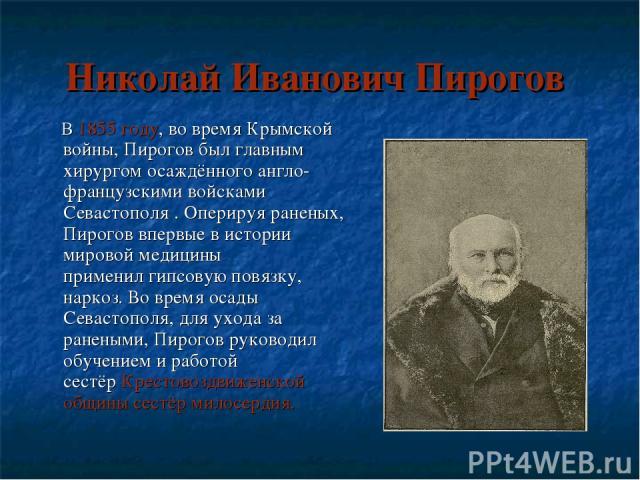 Николай Иванович Пирогов В1855 году, во времяКрымской войны, Пирогов был главным хирургом осаждённого англо-французскими войсками Севастополя. Оперируя раненых, Пирогов впервые в истории мировой медицины применилгипсовую повязку, наркоз. Во врем…
