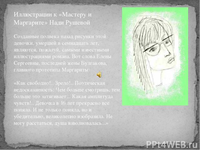 Иллюстрации к «Мастеру и Маргарите» Нади Рушевой Созданные полвека назад рисунки этой девочки, умершей в семнадцать лет, являются, пожалуй, самыми известными иллюстрациями романа. Вот слова Елены Сергеевны, последней жены Булгакова, главного прототи…