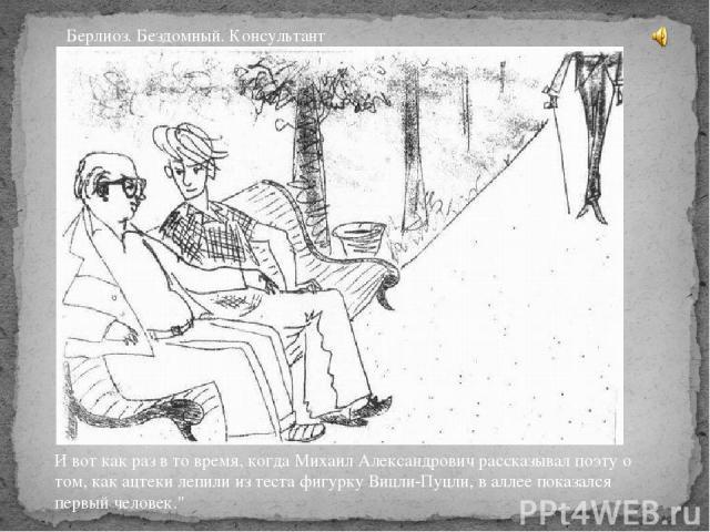 И вот как раз в то время, когда Михаил Александрович рассказывал поэту о том, как ацтеки лепили из теста фигурку Вицли-Пуцли, в аллее показался первый человек.