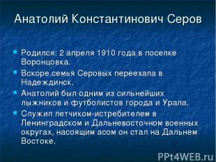 Анатолий Константинович Серов Родился: 2 апреля 1910 года в поселке Воронцовка.