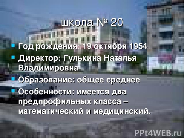 школа № 20 Год рождения: 19 октября 1954 Директор: Гулькина Наталья Владимировна Образование: общее среднее Особенности: имеется два предпрофильных класса – математический и медицинский.