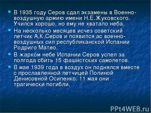 В 1935 году Серов сдал экзамены в Военно-воздушную армию имени Н.Е.Жуковского. Учился хорошо, но ему не хватало неба. На несколько месяцев исчез советский летчик А.К.Серов и появился ас военно-воздушных сил республиканской Испании Родриго Матео. В ж…