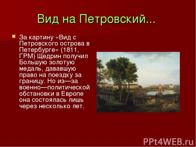 Вид на Петровский... За картину «Вид с Петровского острова в Петербурге» (1811, ГРМ) Щедрин получил Большую золотую медаль, дававшую право на поездку за границу. Но из—за военно—политической обстановки в Европе она состоялась лишь через несколько лет.