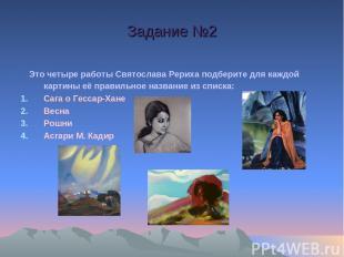 Задание №2  Это четыре работы Святослава Рериха подберите для каждой картины её