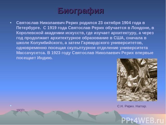 Биография Святослав Николаевич Рерих родился 23 октября 1904 года в Петербурге. С 1919 года Святослав Рерих обучается в Лондоне, в Королевской академии искусств, где изучает архитектуру, а через год продолжает архитектурное образование в США, сначал…