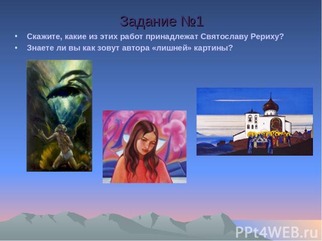 Скажите, какие из этих работ принадлежат Святославу Рериху? Знаете ли вы как зовут автора «лишней» картины? Задание №1