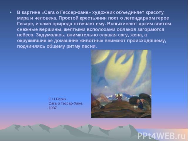 В картине «Сага о Гессар-хане» художник объединяет красоту мира и человека. Простой крестьянин поет о легендарном герое Гесэре, и сама природа отвечает ему. Вспыхивают ярким светом снежные вершины, желтыми всполохами облаков загораются небеса. Задум…