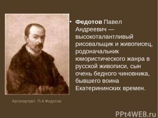 Федотов Павел Андреевич — высокоталантливый рисовальщик и живописец, родоначальн